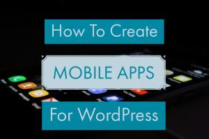 LEARN HOW TO CREATE MOBILE APPS FOR WORDPRESS